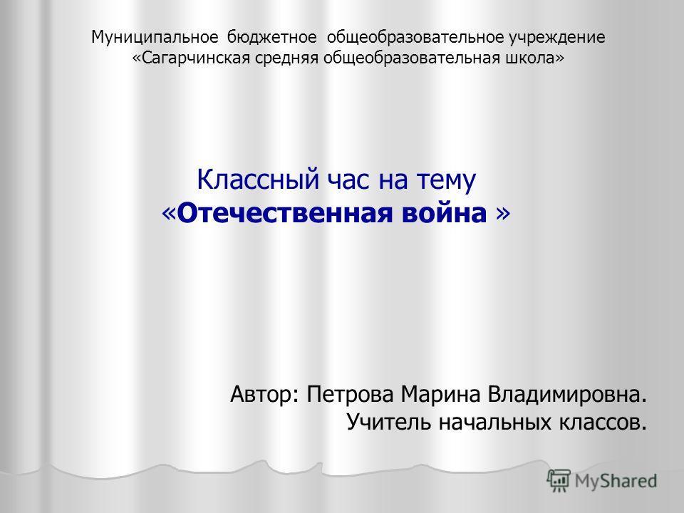 Классный час на тему «Отечественная война » Автор: Петрова Марина Владимировна. Учитель начальных классов. Муниципальное бюджетное общеобразовательное учреждение «Сагарчинская средняя общеобразовательная школа»