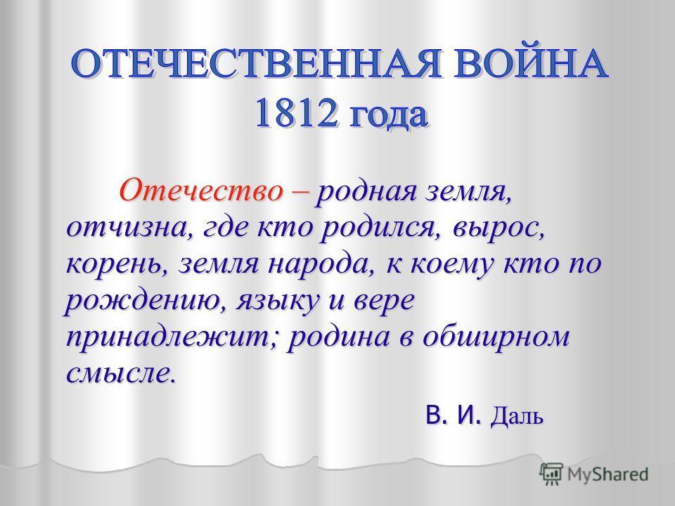 Отечество – родная земля, отчизна, где кто родился, вырос, корень, земля народа, к коему кто по рождению, языку и вере принадлежит; родина в обширном смысле. Отечество – родная земля, отчизна, где кто родился, вырос, корень, земля народа, к коему кто