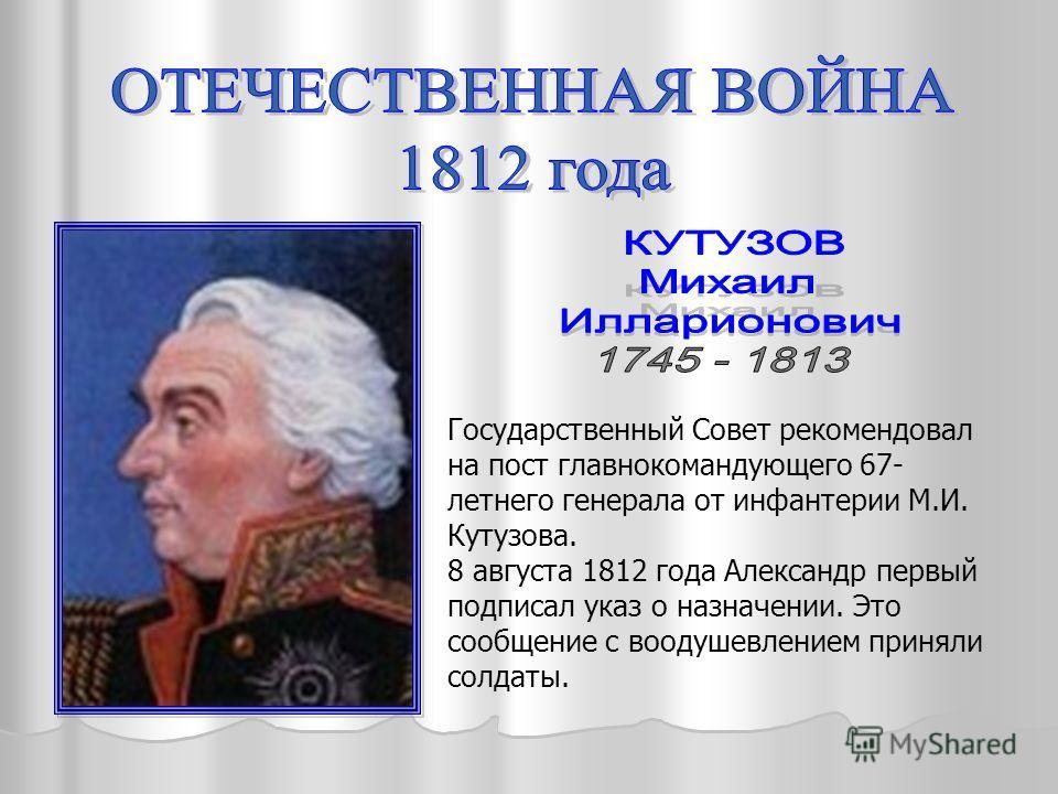 Государственный Совет рекомендовал на пост главнокомандующего 67- летнего генерала от инфантерии М.И. Кутузова. 8 августа 1812 года Александр первый подписал указ о назначении. Это сообщение с воодушевлением приняли солдаты.