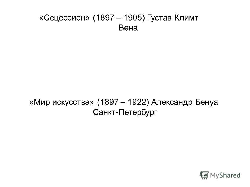 «Сецессион» (1897 – 1905) Густав Климт Вена «Мир искусства» (1897 – 1922) Александр Бенуа Санкт-Петербург