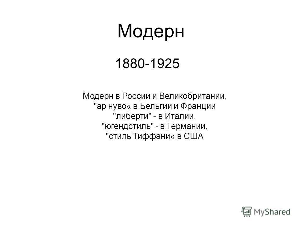 Модерн 1880-1925 Модерн в России и Великобритании, ар нуво« в Бельгии и Франции либерти - в Италии, югендстиль - в Германии, стиль Тиффани« в США