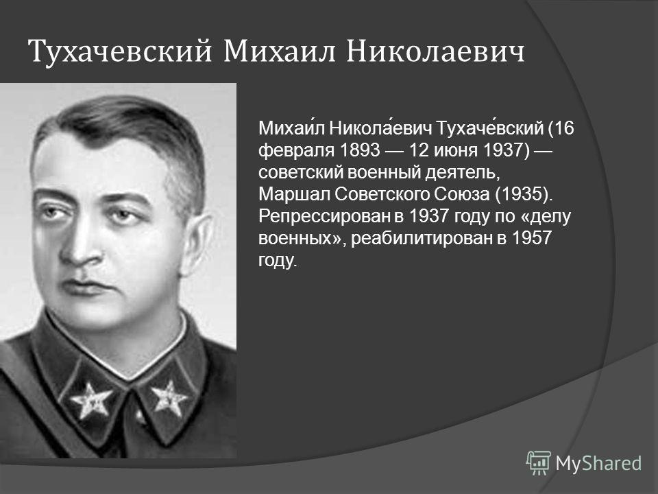 Тухачевский Михаил Николаевич Михаи́л Никола́евич Тухаче́вский (16 февраля 1893 12 июня 1937) советский военный деятель, Маршал Советского Союза (1935). Репрессирован в 1937 году по «делу военных», реабилитирован в 1957 году.