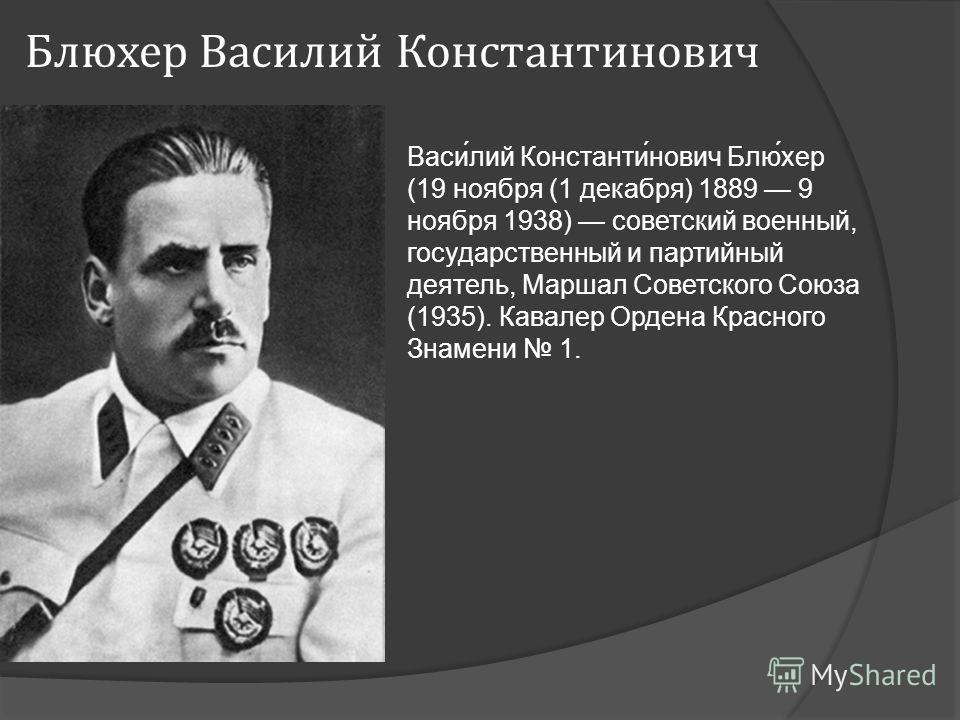 Блюхер Василий Константинович Васи́лий Константи́нович Блю́хер (19 ноября (1 декабря) 1889 9 ноября 1938) советский военный, государственный и партийный деятель, Маршал Советского Союза (1935). Кавалер Ордена Красного Знамени 1.