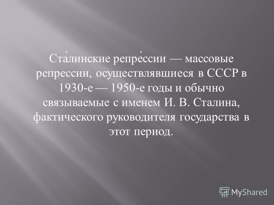 Ста́линские репре́ссии массовые репрессии, осуществлявшиеся в СССР в 1930-е 1950-е годы и обычно связываемые с именем И. В. Сталина, фактического руководителя государства в этот период.