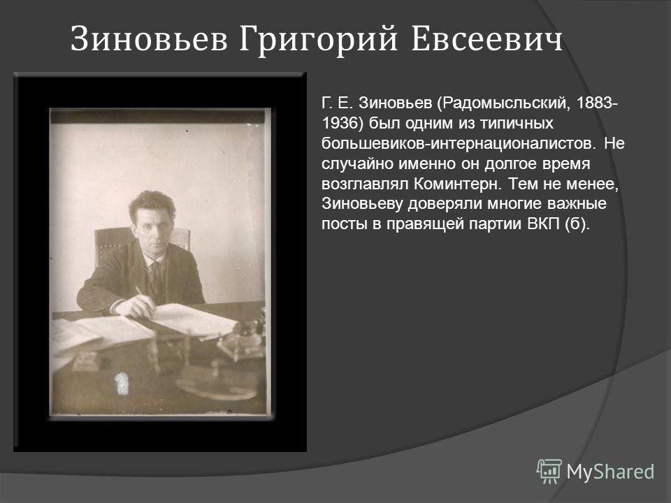 Зиновьев Григорий Евсеевич Г. Е. Зиновьев (Радомысльский, 1883- 1936) был одним из типичных большевиков-интернационалистов. Не случайно именно он долгое время возглавлял Коминтерн. Тем не менее, Зиновьеву доверяли многие важные посты в правящей парти