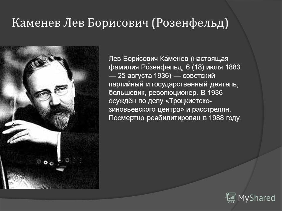 Каменев Лев Борисович (Розенфельд) Лев Бори́сович Ка́менев (настоящая фамилия Ро́зенфельд, 6 (18) июля 1883 25 августа 1936) советский партийный и государственный деятель, большевик, революционер. В 1936 осуждён по делу «Троцкистско- зиновьевского це