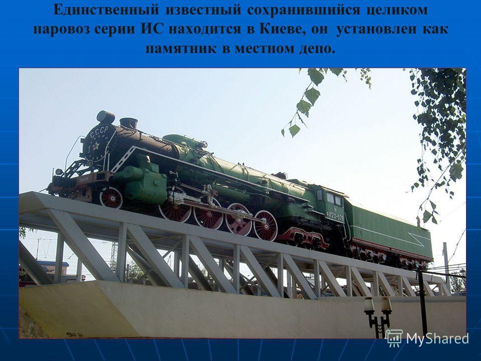 Единственный известный сохранившийся целиком паровоз серии ИС находится в Киеве, он установлен как памятник в местном депо.