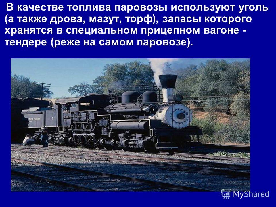 В качестве топлива паровозы используют уголь (а также дрова, мазут, торф), запасы которого хранятся в специальном прицепном вагоне - тендере (реже на самом паровозе).