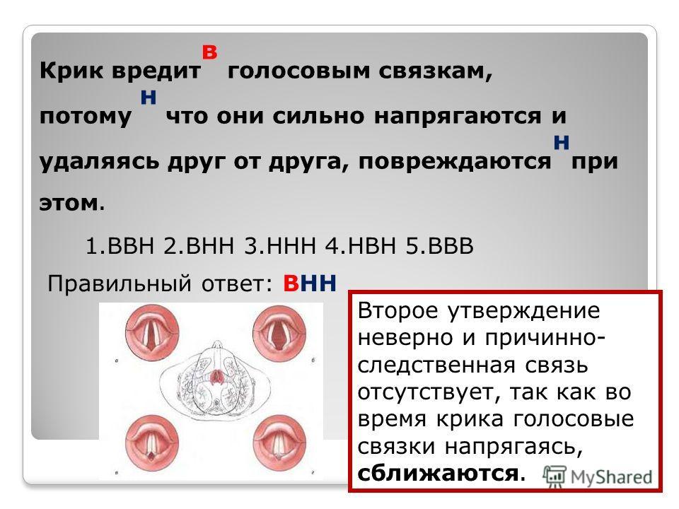 Крик вредит в голосовым связкам, потому н что они сильно напрягаются и удаляясь друг от друга, повреждаются н при этом. 1.ВВН 2.ВНН 3.ННН 4.НВН 5.ВВВ Правильный ответ: ВНН Второе утверждение неверно и причинно- следственная связь отсутствует, так как
