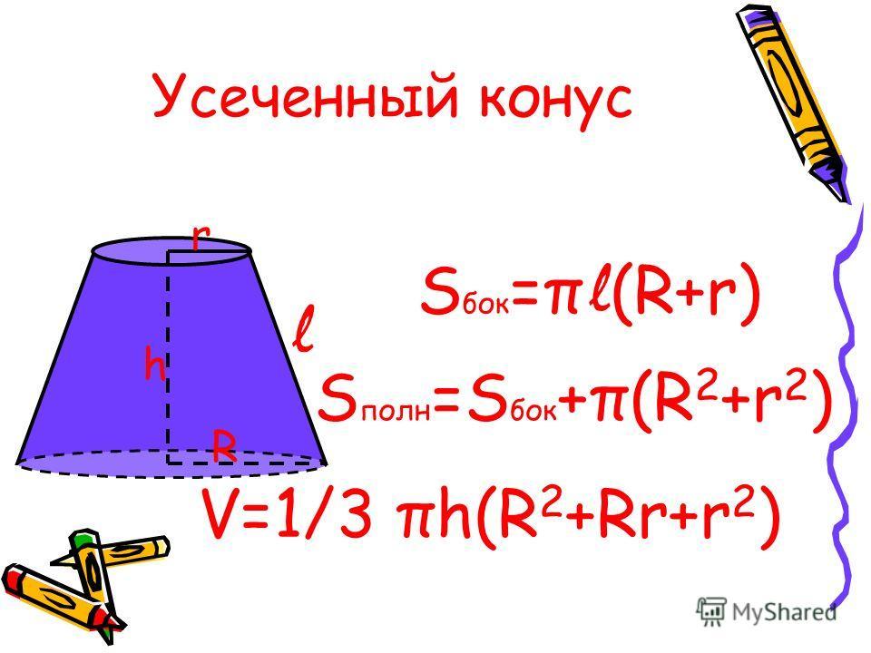 Усеченный конус R h r l S бок =π l (R+r) S полн =S бок +π(R 2 +r 2 ) V=1/3 πh(R 2 +Rr+r 2 )
