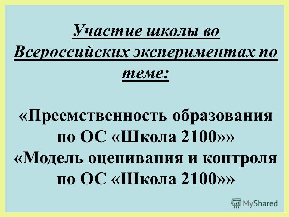 Участие школы во Всероссийских экспериментах по теме: «Преемственность образования по ОС «Школа 2100»» «Модель оценивания и контроля по ОС «Школа 2100»»