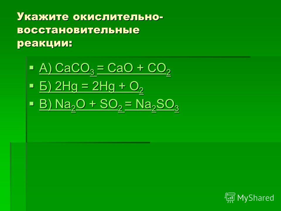 Укажите окислительно- восстановительные реакции: А) CaCO 3 = CaO + CO 2 А) CaCO 3 = CaO + CO 2 А) CaCO 3 = CaO + CO 2 А) CaCO 3 = CaO + CO 2 Б) 2Hg = 2Hg + O 2 Б) 2Hg = 2Hg + O 2 Б) 2Hg = 2Hg + O 2 Б) 2Hg = 2Hg + O 2 В) Na 2 O + SO 2 = Na 2 SO 3 В) N