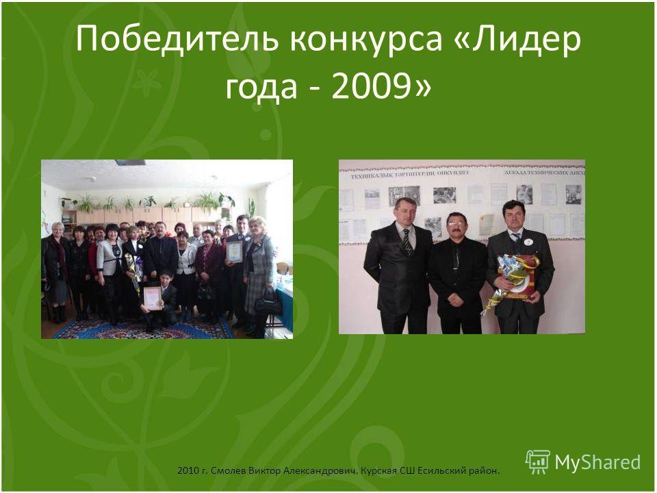 Победитель конкурса «Лидер года - 2009» 2010 г. Смолев Виктор Александрович. Курская СШ Есильский район.