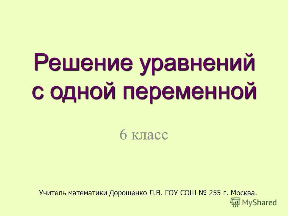 Решение уравнений с одной переменной 6 класс Учитель математики Дорошенко Л.В. ГОУ СОШ 255 г. Москва.