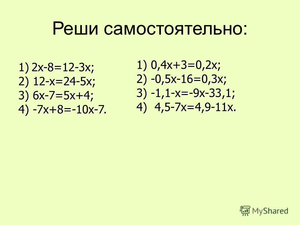 Реши самостоятельно: 1) 2х-8=12-3х; 2) 12-х=24-5х; 3) 6х-7=5х+4; 4) -7х+8=-10х-7. 1) 0,4х+3=0,2х; 2) -0,5х-16=0,3х; 3) -1,1-х=-9х-33,1; 4) 4,5-7х=4,9-11х.