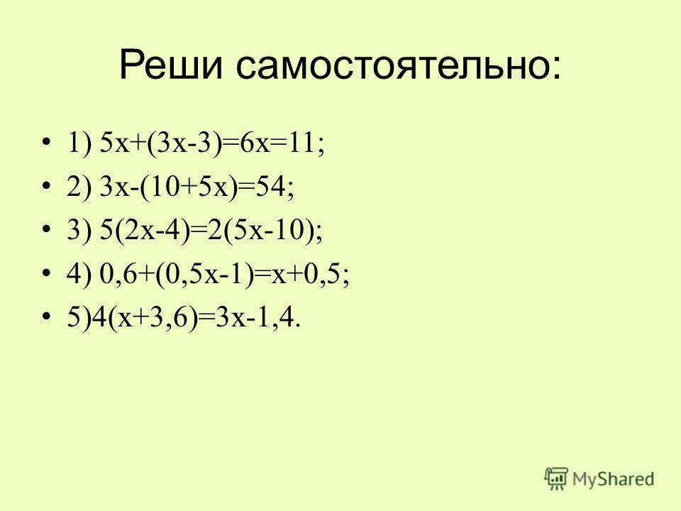 Реши самостоятельно: 1) 5х+(3х-3)=6х=11; 2) 3х-(10+5х)=54; 3) 5(2х-4)=2(5х-10); 4) 0,6+(0,5х-1)=х+0,5; 5)4(х+3,6)=3х-1,4.