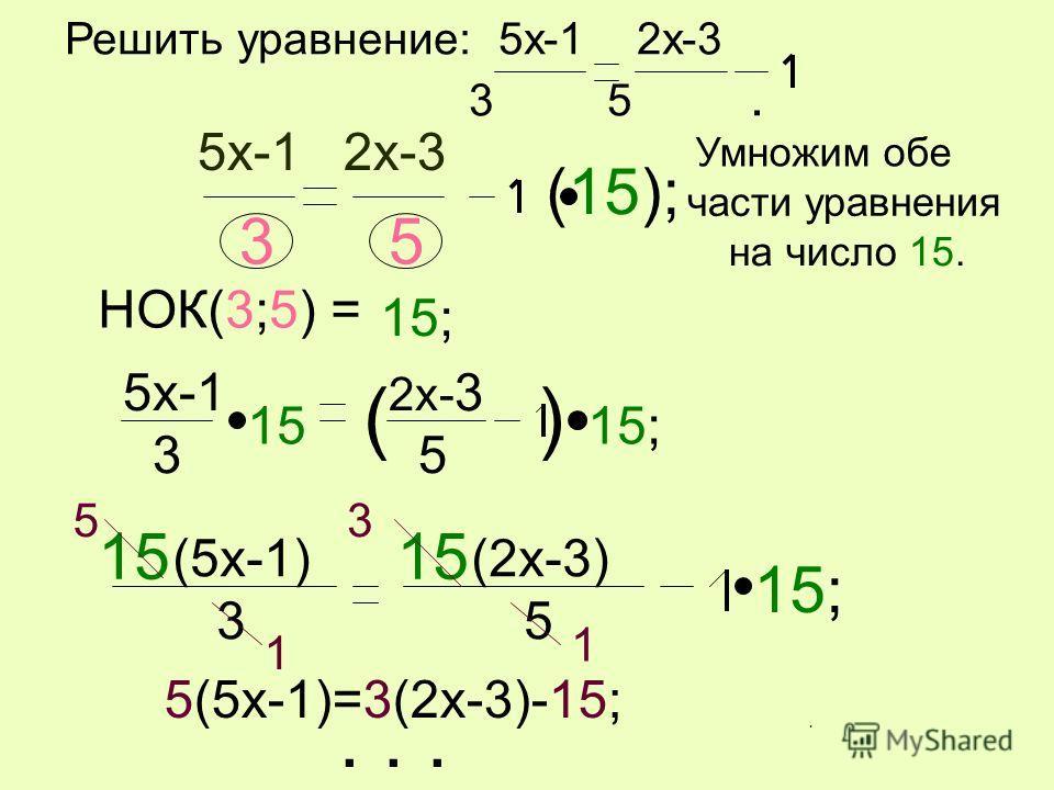 Решить уравнение: 5x-1 2x-3 3 5. 5x-1 2x-3 3 5 НОК(3;5) = 35 15; (15); (5x-1) (2x-3) 3 5 15; 15 53 1 1 5(5x-1)=3(2x-3)-15;... Умножим обе 5x-1 3 2x- 3 5 () 1515; части уравнения на число 15..