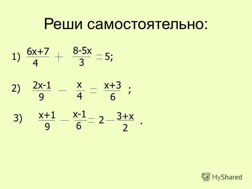 Реши самостоятельно: 6х+7 4 8-5х 3 5;1) 2х-1 9 х4х4 х+3 6 ; 2) х+1 9 х-1 6 2 3+х 2. 3)