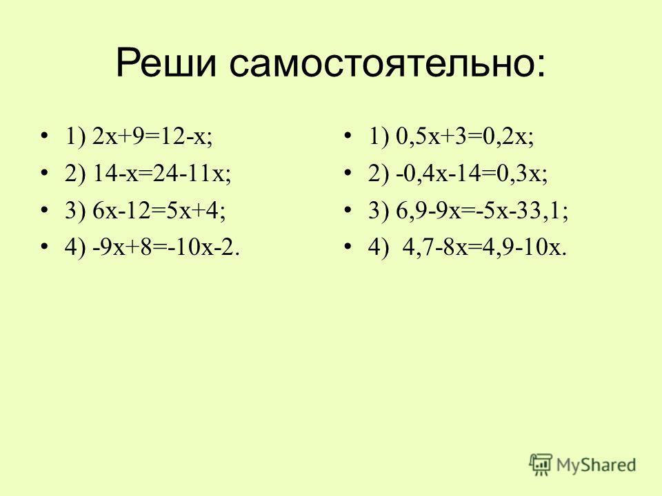 Реши самостоятельно: 1) 2х+9=12-х; 2) 14-х=24-11х; 3) 6х-12=5х+4; 4) -9х+8=-10х-2. 1) 0,5х+3=0,2х; 2) -0,4х-14=0,3х; 3) 6,9-9х=-5х-33,1; 4) 4,7-8х=4,9-10х.
