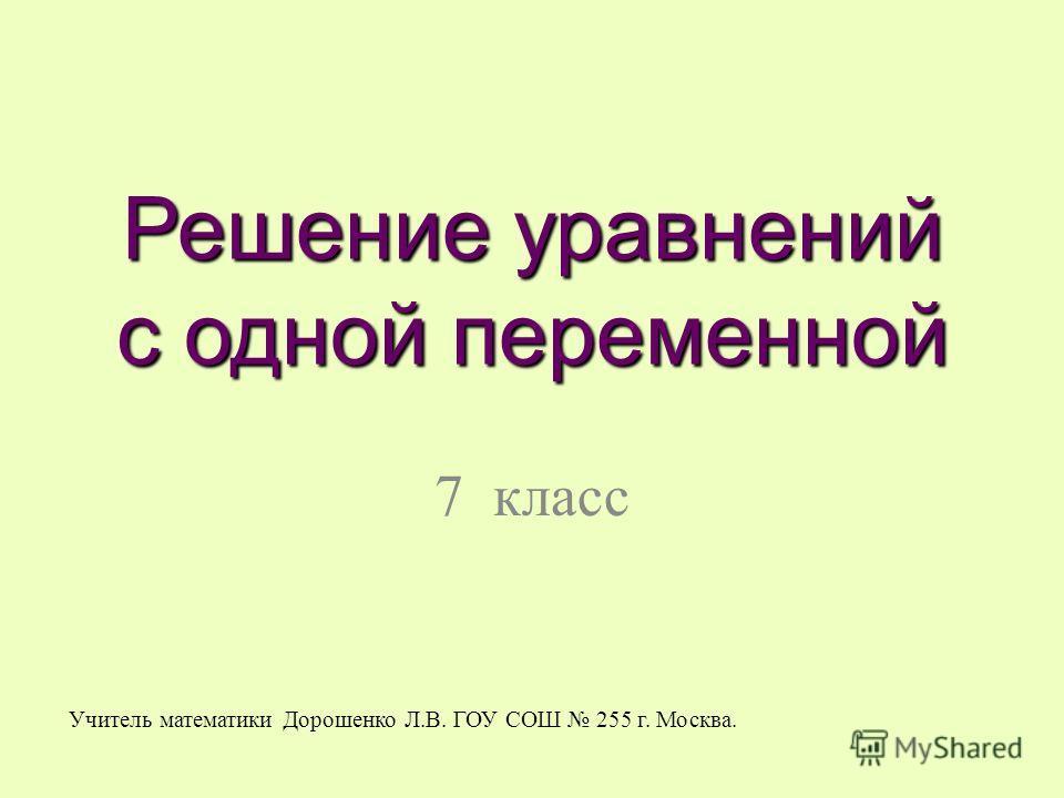 Решение уравнений с одной переменной 7 класс Учитель математики Дорошенко Л.В. ГОУ СОШ 255 г. Москва.