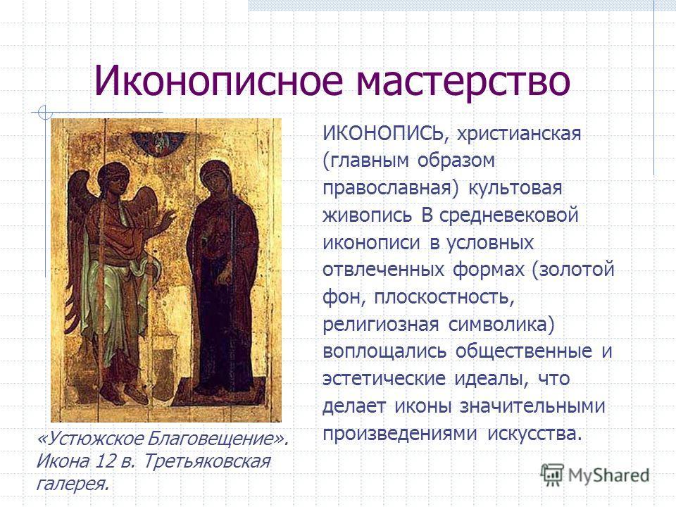 Иконописное мастерство ИКОНОПИСЬ, христианская (главным образом православная) культовая живопись В средневековой иконописи в условных отвлеченных формах (золотой фон, плоскостность, религиозная символика) воплощались общественные и эстетические идеал