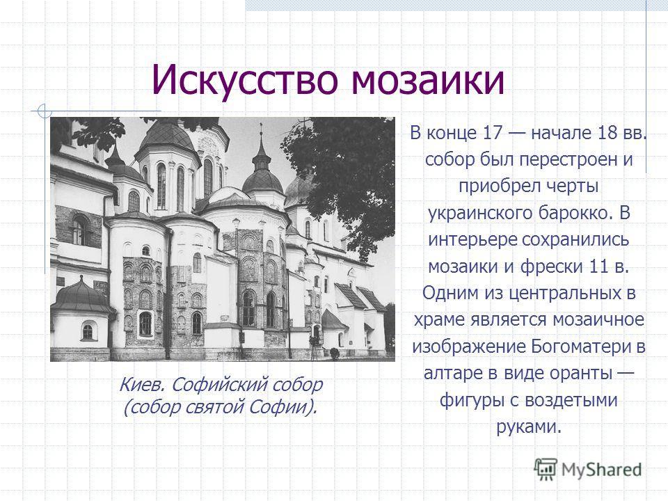 Искусство мозаики В конце 17 начале 18 вв. собор был перестроен и приобрел черты украинского барокко. В интерьере сохранились мозаики и фрески 11 в. Одним из центральных в храме является мозаичное изображение Богоматери в алтаре в виде оранты фигуры