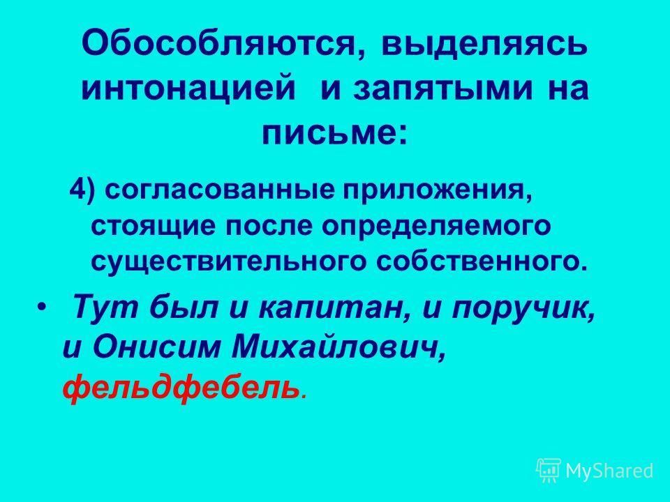 4) согласованные приложения, стоящие после определяемого существительного собственного. Тут был и капитан, и поручик, и Онисим Михайлович, фельдфебель. Обособляются, выделяясь интонацией и запятыми на письме: