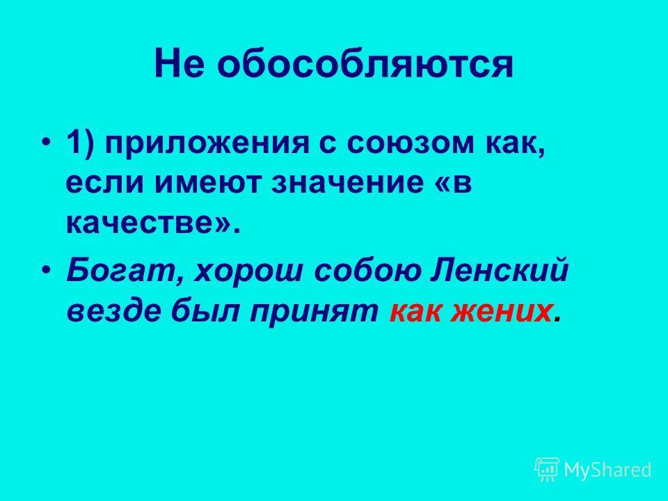 Не обособляются 1) приложения с союзом как, если имеют значение «в качестве». Богат, хорош собою Ленский везде был принят как жених.