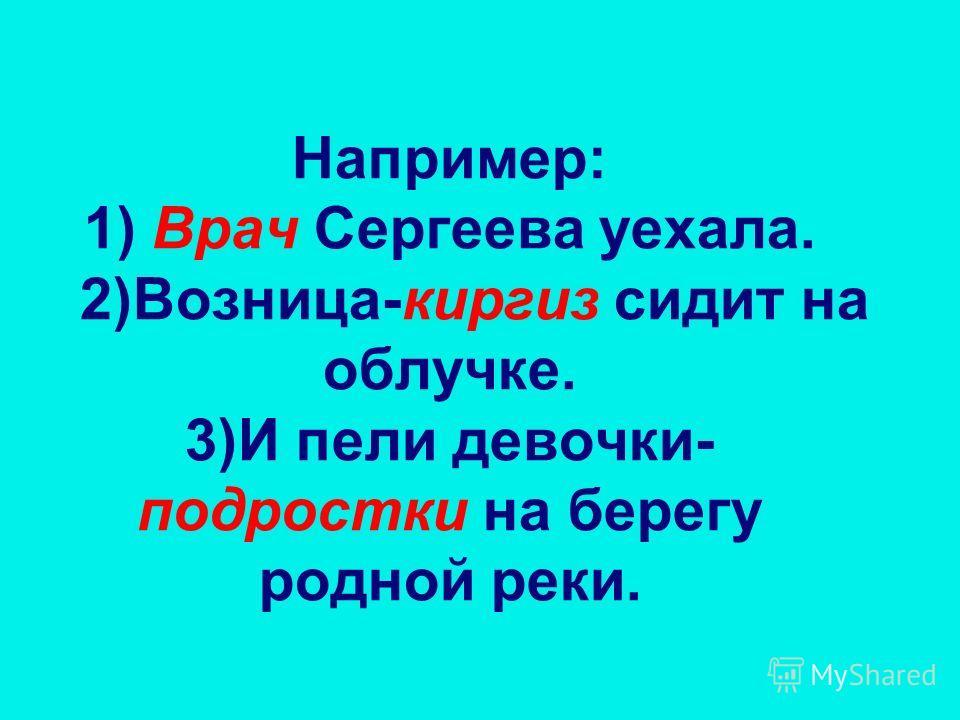 Например: 1) Врач Сергеева уехала. 2)Возница-киргиз сидит на облучке. 3)И пели девочки- подростки на берегу родной реки.
