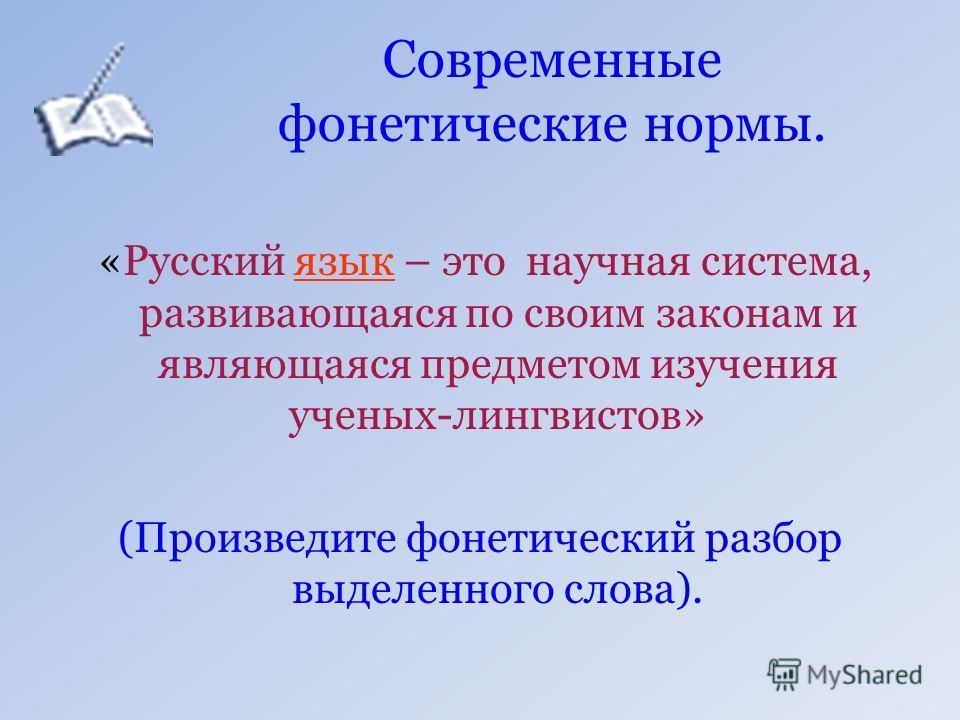 Современные фонетические нормы. «Русский язык – это научная система, развивающаяся по своим законам и являющаяся предметом изучения ученых-лингвистов» (Произведите фонетический разбор выделенного слова).