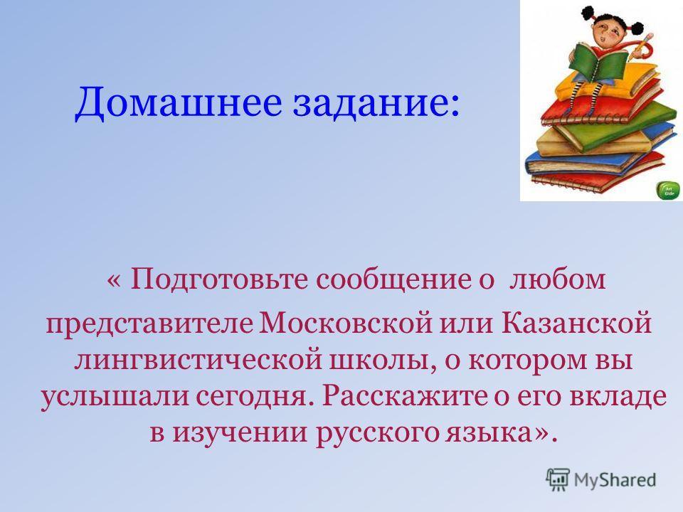 Домашнее задание: « Подготовьте сообщение о любом представителе Московской или Казанской лингвистической школы, о котором вы услышали сегодня. Расскажите о его вкладе в изучении русского языка».