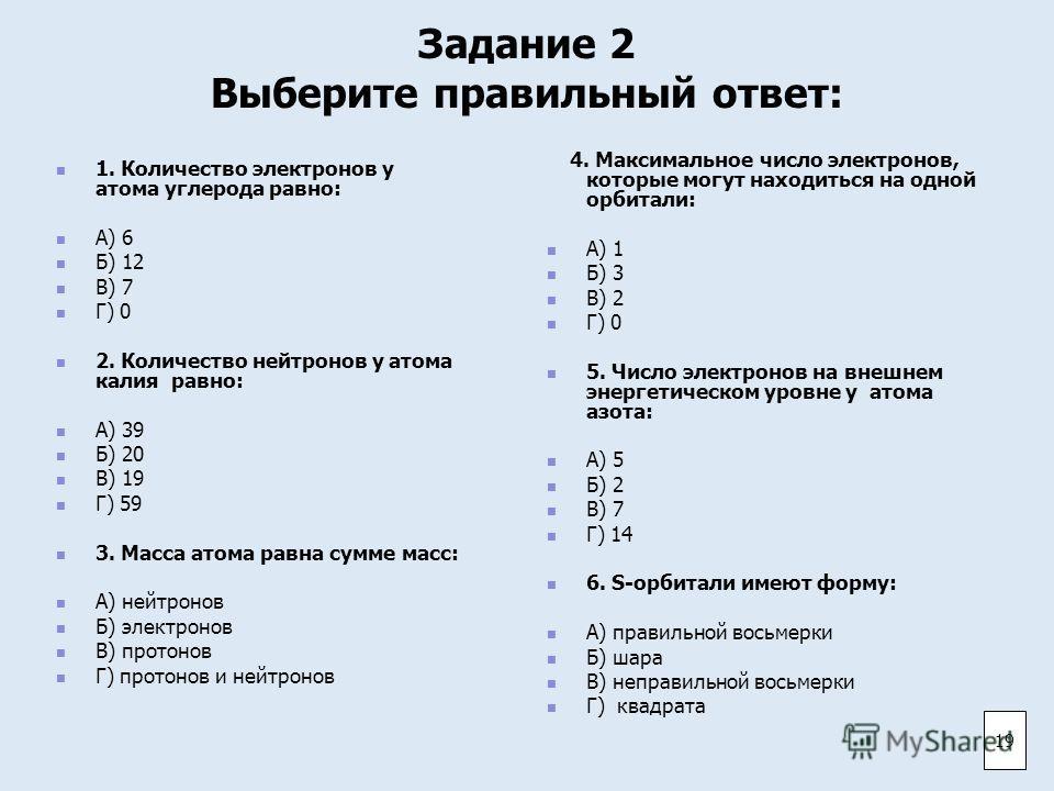 Задание 2 Выберите правильный ответ: 1. Количество электронов у атома углерода равно: А) 6 Б) 12 В) 7 Г) 0 2. Количество нейтронов у атома калия равно: А) 39 Б) 20 В) 19 Г) 59 3. Масса атома равна сумме масс: А) нейтронов Б) электронов В) протонов Г)