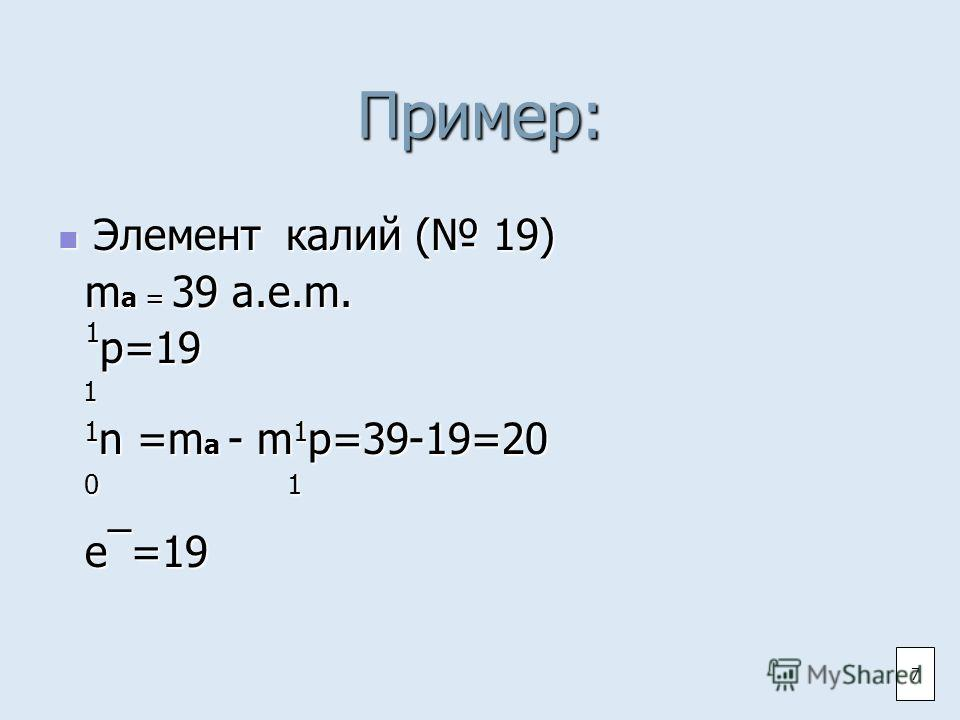 Пример: Элемент калий ( 19) Элемент калий ( 19) m a = 39 а.е.m. m a = 39 а.е.m. 1 p=19 1 p=19 1 1 n =m a - m 1 p=39-19=20 1 n =m a - m 1 p=39-19=20 0 1 0 1 e¯=19 e¯=19 7
