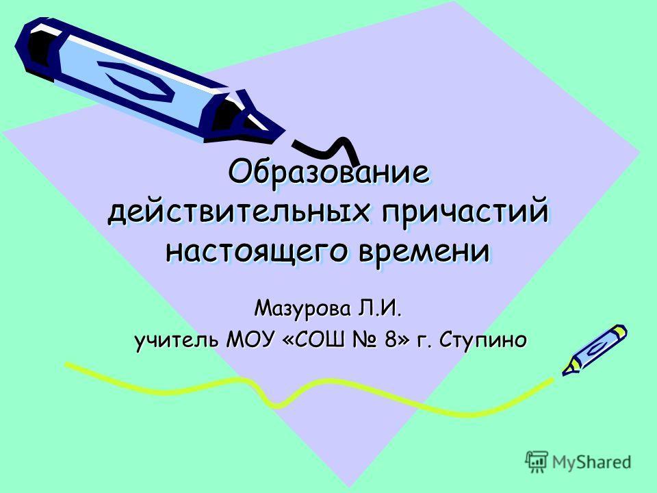 Образование действительных причастий настоящего времени Мазурова Л.И. учитель МОУ «СОШ 8» г. Ступино учитель МОУ «СОШ 8» г. Ступино