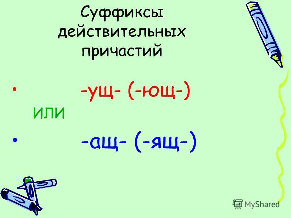Суффиксы действительных причастий -ущ- (-ющ-) ИЛИ -ащ- (-ящ-)