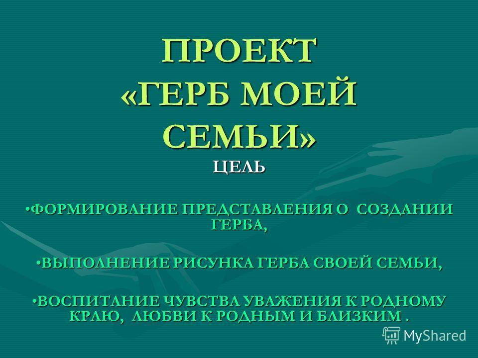 ПРОЕКТ «ГЕРБ МОЕЙ СЕМЬИ» ЦЕЛЬ ФОРМИРОВАНИЕ ПРЕДСТАВЛЕНИЯ О СОЗДАНИИ ГЕРБА,ФОРМИРОВАНИЕ ПРЕДСТАВЛЕНИЯ О СОЗДАНИИ ГЕРБА, ВЫПОЛНЕНИЕ РИСУНКА ГЕРБА СВОЕЙ СЕМЬИ,ВЫПОЛНЕНИЕ РИСУНКА ГЕРБА СВОЕЙ СЕМЬИ, ВОСПИТАНИЕ ЧУВСТВА УВАЖЕНИЯ К РОДНОМУ КРАЮ, ЛЮБВИ К РОДН
