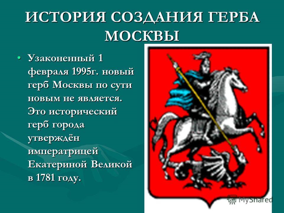 ИСТОРИЯ СОЗДАНИЯ ГЕРБА МОСКВЫ Узаконенный 1 февраля 1995г. новый герб Москвы по сути новым не является. Это исторический герб города утверждён императрицей Екатериной Великой в 1781 году.Узаконенный 1 февраля 1995г. новый герб Москвы по сути новым не