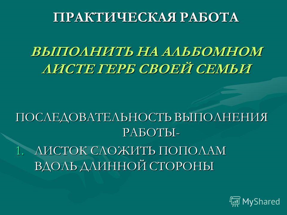 ПРАКТИЧЕСКАЯ РАБОТА ВЫПОЛНИТЬ НА АЛЬБОМНОМ ЛИСТЕ ГЕРБ СВОЕЙ СЕМЬИ ПОСЛЕДОВАТЕЛЬНОСТЬ ВЫПОЛНЕНИЯ РАБОТЫ- 1.ЛИСТОК СЛОЖИТЬ ПОПОЛАМ ВДОЛЬ ДЛИННОЙ СТОРОНЫ