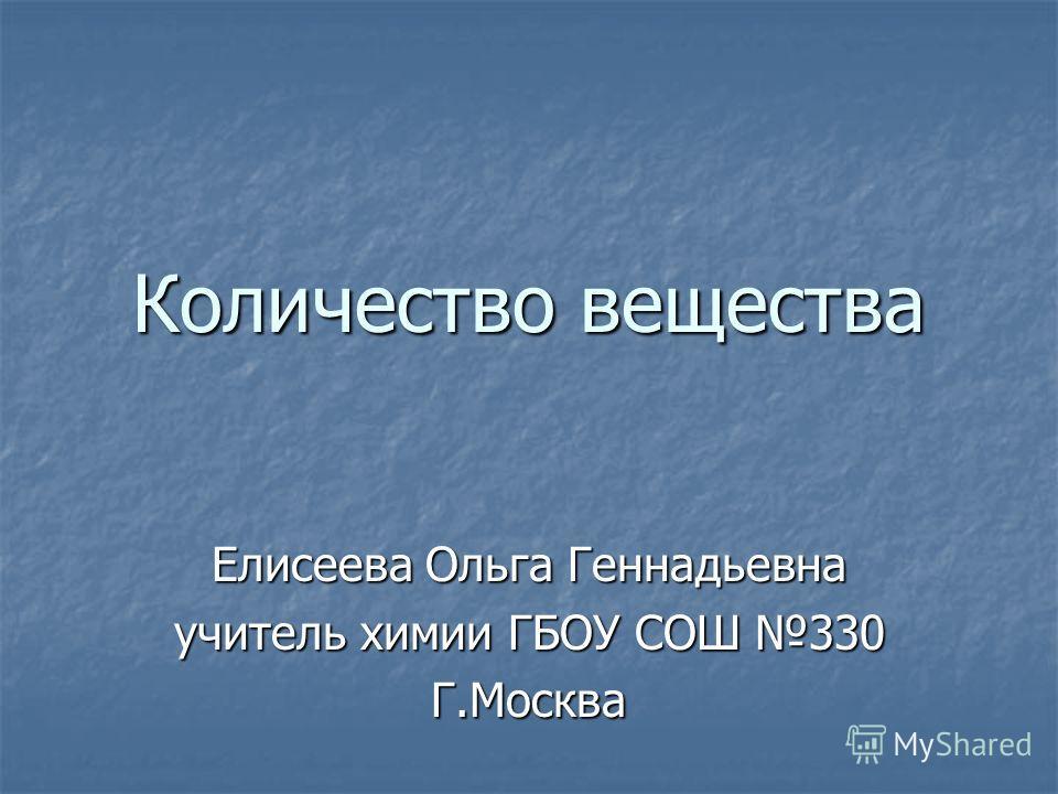 Количество вещества Елисеева Ольга Геннадьевна учитель химии ГБОУ СОШ 330 Г.Москва