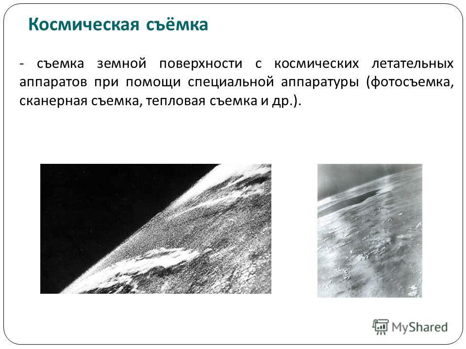 Космическая съёмка - съемка земной поверхности с космических летательных аппаратов при помощи специальной аппаратуры (фотосъемка, сканерная съемка, тепловая съемка и др.).