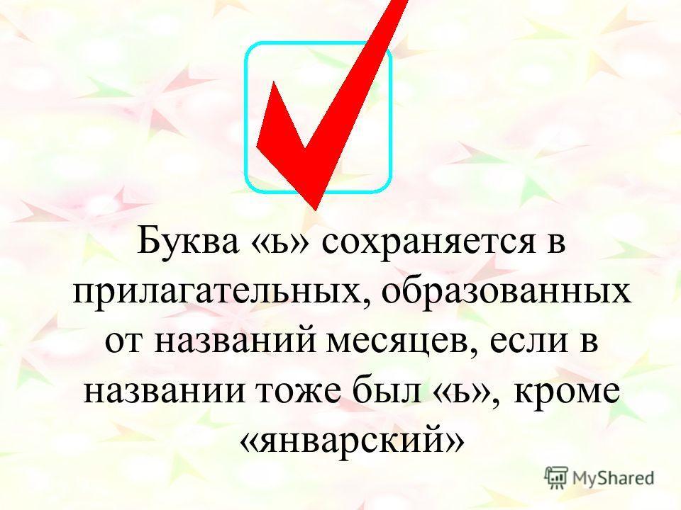 Буква «ь» сохраняется в прилагательных, образованных от названий месяцев, если в названии тоже был «ь», кроме «январский»