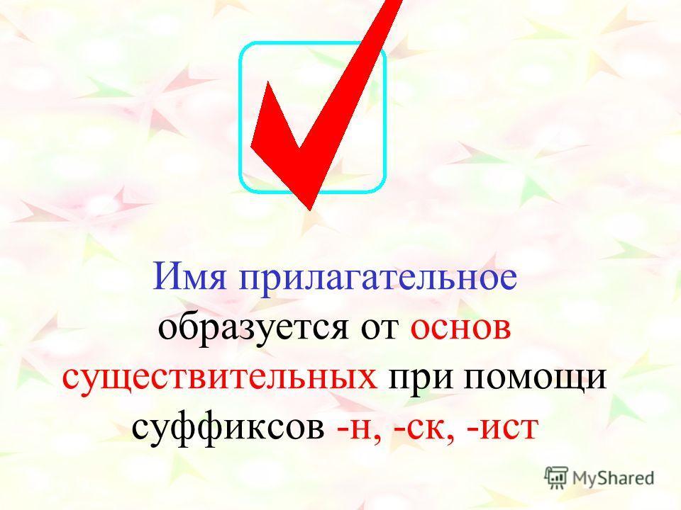 Имя прилагательное образуется от основ существительных при помощи суффиксов -н, -ск, -ист