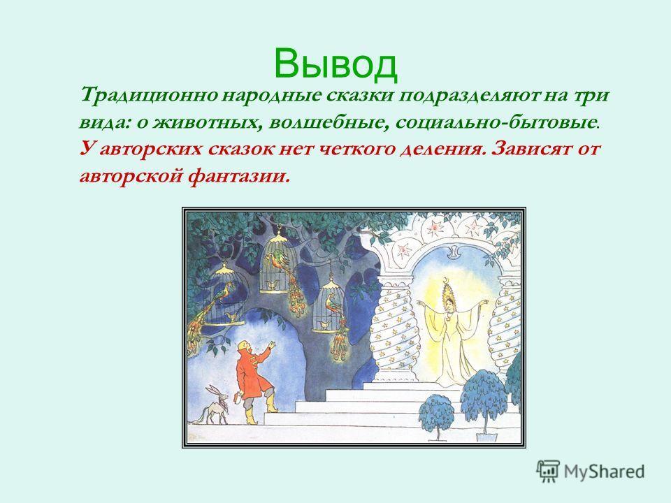 Вывод Традиционно народные сказки подразделяют на три вида: о животных, волшебные, социально-бытовые. У авторских сказок нет четкого деления. Зависят от авторской фантазии.