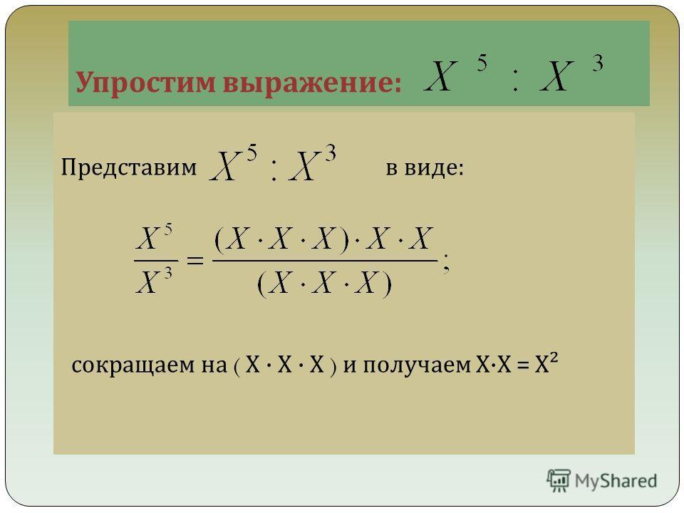 Упростим выражение : Представим в виде : сокращаем на ( Х · Х · Х ) и получаем Х · Х = Х ²