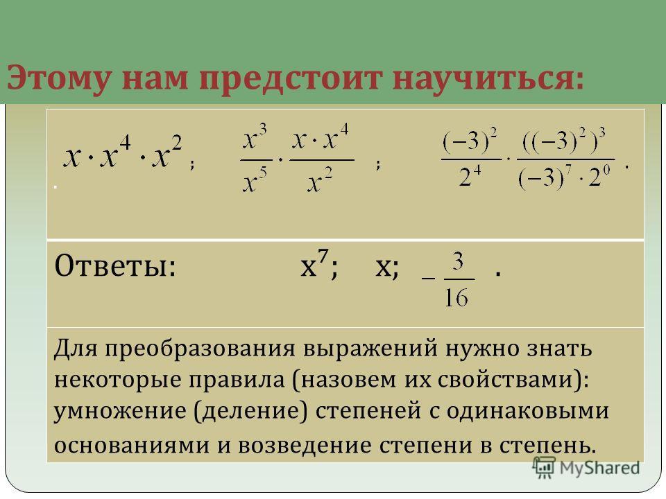 Этому нам предстоит научиться : ; ;.. Ответы: х; х;. Для преобразования выражений нужно знать некоторые правила (назовем их свойствами): умножение (деление) степеней с одинаковыми основаниями и возведение степени в степень.