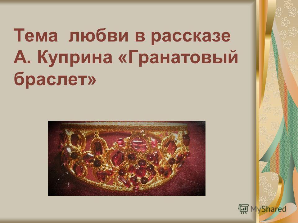Тема любви в рассказе А. Куприна «Гранатовый браслет»