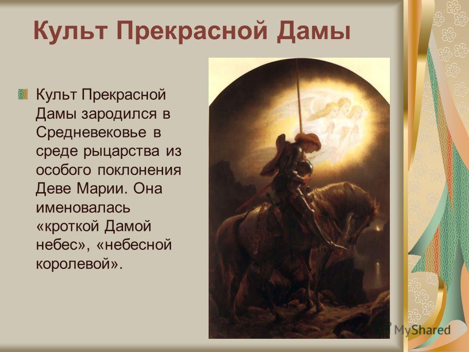 Культ Прекрасной Дамы Культ Прекрасной Дамы зародился в Средневековье в среде рыцарства из особого поклонения Деве Марии. Она именовалась «кроткой Дамой небес», «небесной королевой».
