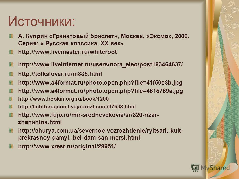Источники: А. Куприн «Гранатовый браслет», Москва, «Эксмо», 2000. Серия: « Русская классика. ХХ век». http://www.livemaster.ru/whiteroot http://www.liveinternet.ru/users/nora_eleo/post183464637/ http://tolkslovar.ru/m335.html http://www.a4format.ru/p
