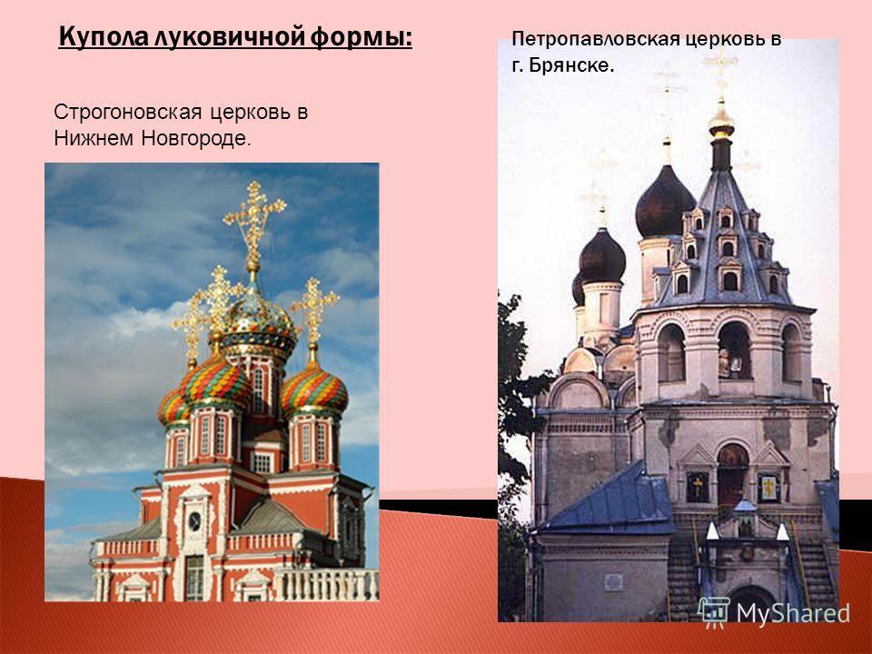 Купола луковичной формы: Строгоновская церковь в Нижнем Новгороде. Петропавловская церковь в г. Брянске.