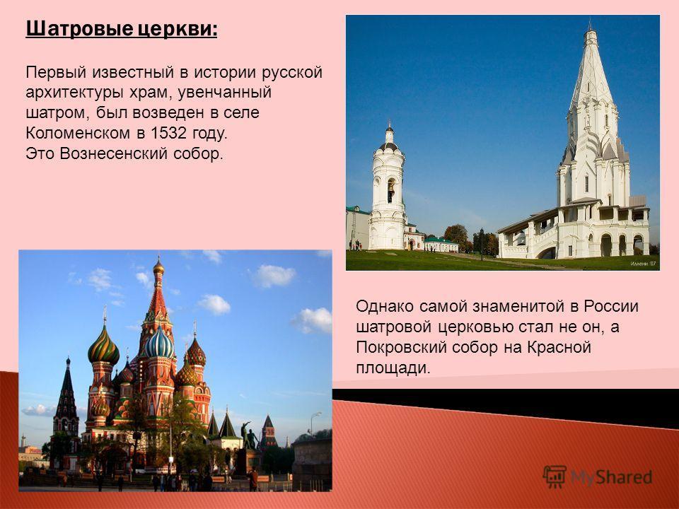 Шатровые церкви: Первый известный в истории русской архитектуры храм, увенчанный шатром, был возведен в селе Коломенском в 1532 году. Это Вознесенский собор. Однако самой знаменитой в России шатровой церковью стал не он, а Покровский собор на Красной
